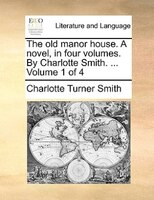The Old Manor House. A Novel, In Four Volumes. By Charlotte Smith. ...  Volume 1 Of 4 - Charlotte Turner Smith
