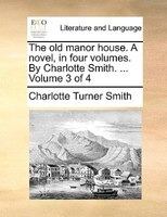 The Old Manor House. A Novel, In Four Volumes. By Charlotte Smith. ...  Volume 3 Of 4 - Charlotte Turner Smith