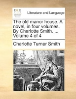 The Old Manor House. A Novel, In Four Volumes. By Charlotte Smith. ...  Volume 4 Of 4 - Charlotte Turner Smith