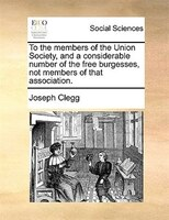 To The Members Of The Union Society, And A Considerable Number Of The Free Burgesses, Not Members Of That Association. - Joseph Clegg