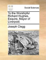 To The Worshipful Richard Hughes, Esquire, Mayor Of Liverpool. - Joseph Clegg
