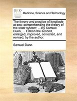 The Theory And Practice Of Longitude At Sea: Comprehending The Theory Of The Solar System; ... By Samuel Dunn, ... Edition The Sec - Samuel Dunn