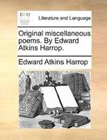 Original Miscellaneous Poems. By Edward Atkins Harrop. - Edward Atkins Harrop