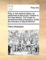 Ezio, A New Serious Opera, As Performed At The King's Theatre In The Hay-market. The Music By Several Eminent Composers, - Pietro Metastasio