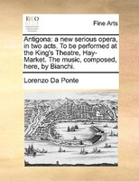 Antigona: A New Serious Opera, In Two Acts. To Be Performed At The King's Theatre, Hay-market. The Music, Com - Lorenzo Da Ponte