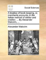A Treatise Of Book-keeping, Or, Merchants Accounts; In The Italian Method Of Debtor And Creditor. ... By Alexander Malcolm, ... - Alexander Malcolm