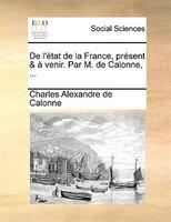 De L'état De La France, Présent & À Venir. Par M. De Calonne, ... - Charles Alexandre De Calonne