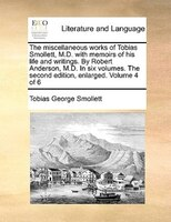 The Miscellaneous Works Of Tobias Smollett, M.d. With Memoirs Of His Life And Writings. By Robert Anderson, M.d. In Six Volumes. T - Tobias George Smollett