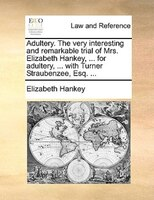 Adultery. The Very Interesting And Remarkable Trial Of Mrs. Elizabeth Hankey, ... For Adultery, ... With Turner Straubenzee, Esq. - Elizabeth Hankey