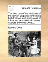 The Third Part Of The Institutes Of The Laws Of England: Concerning High Treason, And Other Pleas Of The Crown. And Criminal Cause - Edward Coke