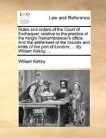 Rules And Orders Of The Court Of Exchequer, Relative To The Practice Of The King's Remembrancer's Office. And - William Kirkby