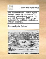 The Trial Of The Rev. Thomas Fyshe Palmer, Before The Circuit Court Of Justiciary, Held At Perth, On The 12th And 13th September, - Thomas Fyshe Palmer