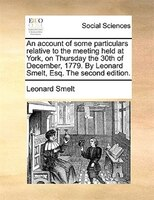 An Account Of Some Particulars Relative To The Meeting Held At York, On Thursday The 30th Of December, 1779. By Leonard Smelt, Esq - Leonard Smelt
