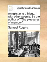 "An Epistle To A Friend, With Other Poems. By The Author Of ""the Pleasures Of Memory"". - Samuel Rogers"