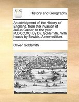 An Abridgment Of The History Of England, From The Invasion Of Julius Caesar, To The Year M,dcc,xc. By Dr. Goldsmith. With Heads By - Oliver Goldsmith