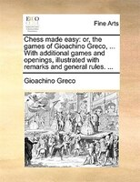 Chess Made Easy: Or, The Games Of Gioachino Greco, ... With Additional Games And Openings, Illustrated With Remarks