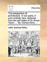 The Perspective Of Architecture. In Two Parts. A Work Entirely New; Deduced From The Principles Of Dr. Brook Taylor; ... By Joshua
