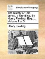 The History Of Tom Jones, A Foundling. By Henry Fielding, Esq; ...  Volume 1 Of 3 - Henry Fielding