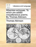 Hibernian eclogues. To which are added miscellaneous poems. By Thomas Atkinson.