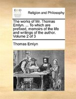 The works of Mr. Thomas Emlyn. ... To which are prefixed, memoirs of the life and writings of the author.  Volume 2 of 3