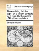 The Rambling Fuddle-caps: Or, A Tavern Struggle For A Kiss. By The Author Of Hudibras Redivivus. - Edward Ward