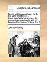 Poems Written Occasionally By The Late John Winstanley, ... Interspers'd With Many Others, By Several Ingenious Hands. - John Winstanley