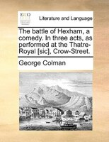 The Battle Of Hexham, A Comedy. In Three Acts, As Performed At The Thatre-royal [sic], Crow-street. - George Colman
