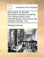 Blue Beard: Or, Female Curiosity! A Dramatic Romance. First Represented At The Theatre-royal, Drury-lane. By Ge - George Colman
