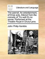 The Pannel. An Entertainment, Of Three Acts. Altered From The Comedy Of 'tis Well It's No Worse. Performed At - John Philip Kemble