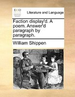 Faction Display'd. A Poem. Answer'd Paragraph By Paragraph. - William Shippen