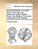 My Grandmother; A Musical Farce, In Two Acts, As Performed At The Theatre Royal, Hay Market. The Music Composed By Mr. Storace. - Prince Hoare