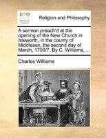 A Sermon Preach'd At The Opening Of The New Church In Isleworth, In The County Of Middlesex, The Second Day Of March, - Charles Williams