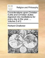 Considerations Upon Christian Truths And Christian Duties Digested Into Meditations For Every Day In The Year. ...  Volume 2 Of 2 - Richard Challoner