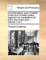 Considerations Upon Christian Truths And Christian Duties Digested Into Meditations For Every Day In The Year. ...  Volume 1 Of 2 - Richard Challoner