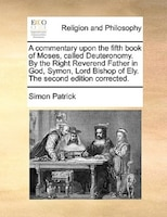 A Commentary Upon The Fifth Book Of Moses, Called Deuteronomy. By The Right Reverend Father In God, Symon, Lord Bishop Of Ely. The - Simon Patrick
