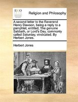A Second Letter To The Reverend Henry Dawson, Being A Reply To A Pamphlet, Entitled, The Genuine Sabbath, Or Lord's Day, - Herbert Jones