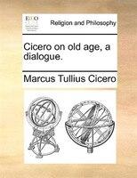 Cicero On Old Age, A Dialogue. - Marcus Tullius Cicero