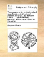 The Progress Of Sin; Or, The Travels Of Ungodliness. ... In An Apt And Pleasant Allegory: ... By Benjamin Keach, ... The Third Edi - Benjamin Keach