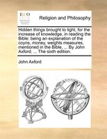 Hidden Things Brought To Light, For The Increase Of Knowledge, In Reading The Bible: Being An Explanation Of The Coyns, Money, Wei - John Axford