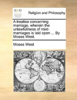 A Treatise Concerning Marriage, Wherein The Unlawfullness Of Mixt-marriages Is Laid Open ... By Moses West. - Moses West