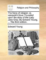 The Force Of Religion: Or, Vanquish'd Love. Founded Upon The Story Of The Lady Jane Gray. By Edward Young, ... The Third - Edward Young