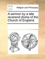 A Sermon By A Late Reverend Divine Of The Church Of England. - See Notes Multiple Contributors