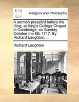 A Sermon Preach'd Before The King, At King's College Chapel In Cambridge, On Sunday October The 6th 1717. By - Richard Laughton