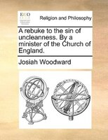 A Rebuke To The Sin Of Uncleanness. By A Minister Of The Church Of England. - Josiah Woodward