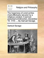 The Happiness Of Communities Most Effectually Secured By A Religious Conduct. A Sermon Preached At Edmonton, December 18. 1745. .. - Samuel Savage