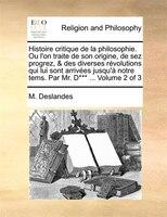Histoire Critique De La Philosophie. Ou L'on Traite De Son Origine, De Sez Progrez, & Des Diverses Révolutions - M. Deslandes