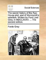 The Secret History Of The Rye-house Plot: And Of Monmouth's Rebellion. Written By Ford Lord Grey, In Mdclxxxv. ... The - Forde Grey