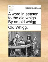 A Word In Season To The Old Whigs. By An Old Whigg. - Old Whigg.