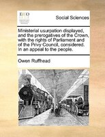 Ministerial Usurpation Displayed, And The Prerogatives Of The Crown, With The Rights Of Parliament And Of The Privy Council, Consi - Owen Ruffhead