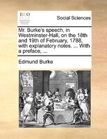 Mr. Burke's Speech, In Westminster-hall, On The 18th And 19th Of February, 1788, With Explanatory Notes. ... With A - Edmund Burke